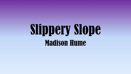 Slippery Slope Madison Hume. What is Slippery Slope? Slippery slope is when a person asserts that some event must inevitably follow from another without.
