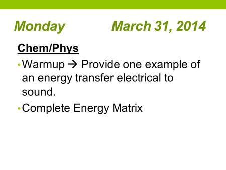 Monday March 31, 2014 Chem/Phys Warmup  Provide one example of an energy transfer electrical to sound. Complete Energy Matrix.