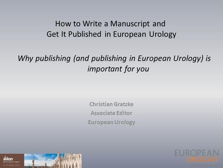 Why publishing (and publishing in European Urology) is important for you Christian Gratzke Associate Editor European Urology How to Write a Manuscript.