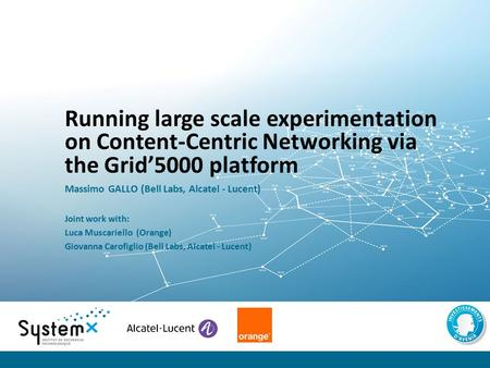 Running large scale experimentation on Content-Centric Networking via the Grid'5000 platform Massimo GALLO (Bell Labs, Alcatel - Lucent) Joint work with: