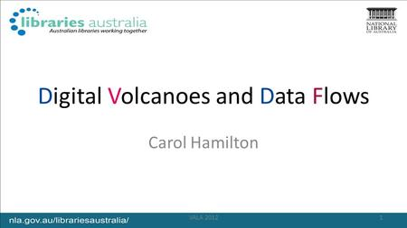 Digital Volcanoes and Data Flows Carol Hamilton 1VALA 2012.