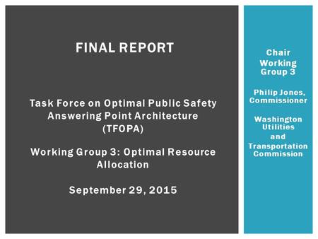 Chair Working Group 3 Philip Jones, Commissioner Washington Utilities and Transportation Commission FINAL REPORT Task Force on Optimal Public Safety Answering.