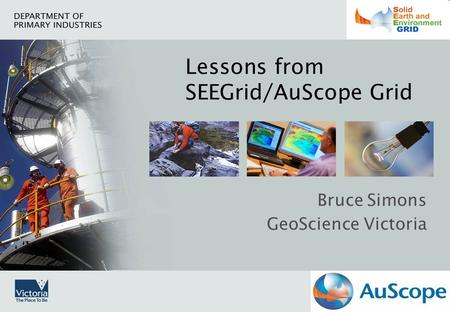 Lessons from SEEGrid/AuScope Grid Bruce Simons GeoScience Victoria.