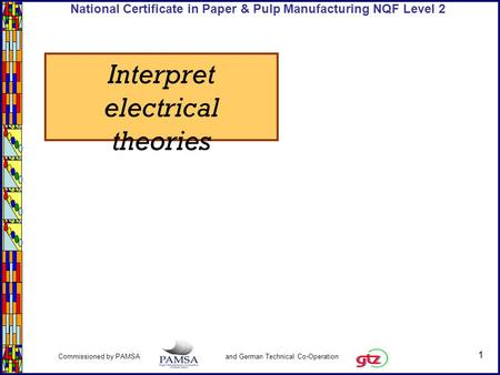 1 Commissioned by PAMSA and German Technical Co-Operation National Certificate in Paper & Pulp Manufacturing NQF Level 2 Interpret electrical theories.
