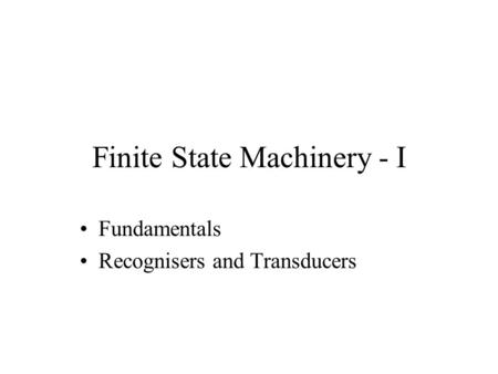 Finite State Machinery - I Fundamentals Recognisers and Transducers.