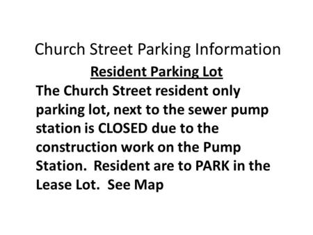 The Church Street resident only parking lot, next to the sewer pump station is CLOSED due to the construction work on the Pump Station. Resident are to.