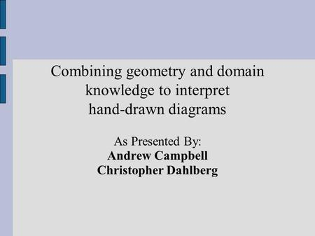 Combining geometry and domain knowledge to interpret hand-drawn diagrams As Presented By: Andrew Campbell Christopher Dahlberg.
