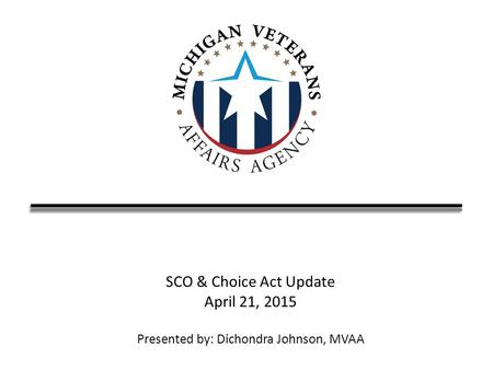 SCO & Choice Act Update April 21, 2015 Presented by: Dichondra Johnson, MVAA.