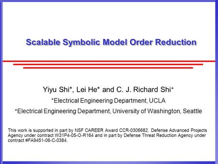 Scalable Symbolic Model Order Reduction Yiyu Shi*, Lei He* and C. J. Richard Shi + *Electrical Engineering Department, UCLA + Electrical Engineering Department,