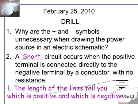U3e-L3 February 25, 2010 DRILL Why are the + and – symbols unnecessary when drawing the power source in an electric schematic? A ______ circuit occurs.