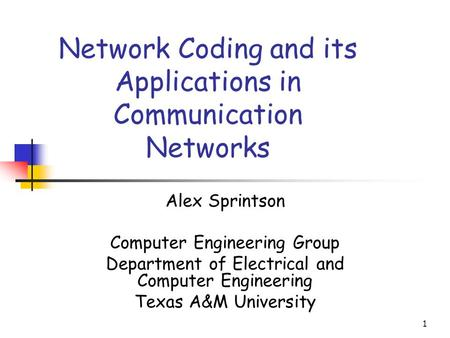 1 Network Coding and its Applications in Communication Networks Alex Sprintson Computer Engineering Group Department of Electrical and Computer Engineering.