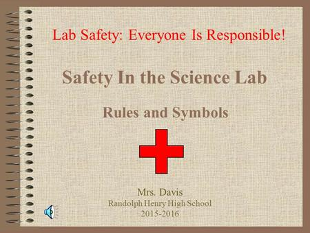 Safety In the Science Lab Rules and Symbols Lab Safety: Everyone Is Responsible! Mrs. Davis Randolph Henry High School 2015-2016.