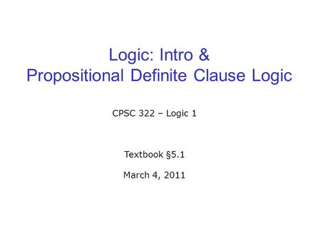 Logic: Intro & Propositional Definite Clause Logic CPSC 322 – Logic 1 Textbook §5.1 March 4, 2011.