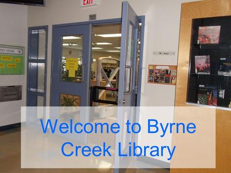Welcome to Byrne Creek Library. COME TO THE LIBRARY.. …if you want a book to read …if you have a class project.