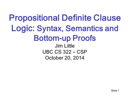 Slide 1 Propositional Definite Clause Logic: Syntax, Semantics and Bottom-up Proofs Jim Little UBC CS 322 – CSP October 20, 2014.