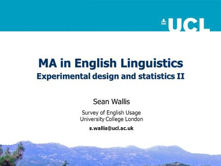 MA in English Linguistics Experimental design and statistics II Sean Wallis Survey of English Usage University College London