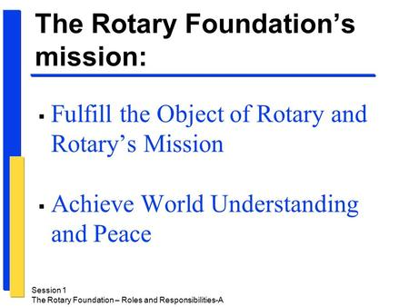 Session 1 The Rotary Foundation – Roles and Responsibilities-A  Fulfill the Object of Rotary and Rotary's Mission  Achieve World Understanding and Peace.