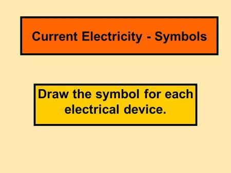 Current Electricity - Symbols Draw the symbol for each electrical device.