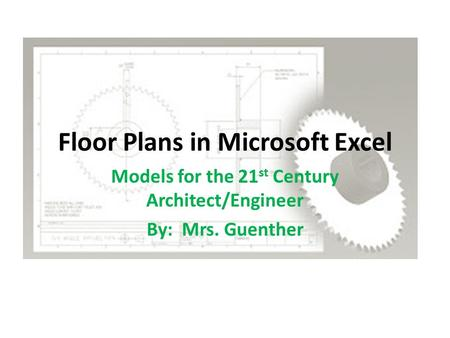 Floor Plans in Microsoft Excel Models for the 21 st Century Architect/Engineer By: Mrs. Guenther.