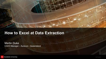 © 2011 Autodesk How to Excel at Data Extraction Martin Duke CADD Manager – Aurecon - Queensland.