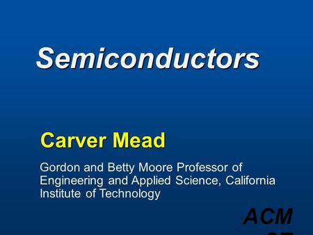 ACM 97 Semiconductors Carver Mead Gordon and Betty Moore Professor of Engineering and Applied Science, California Institute of Technology.
