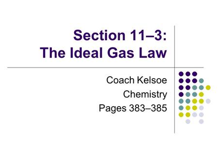 Section 11–3: The Ideal Gas Law Coach Kelsoe Chemistry Pages 383–385.
