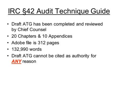 IRC §42 Audit Technique Guide Draft ATG has been completed and reviewed by Chief Counsel 20 Chapters & 10 Appendices Adobe file is 312 pages 132,990 words.