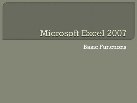 Basic Functions. Excel can be a very powerful tool for displaying facts and figures, especially when you know how to make quick and easy use of its features.