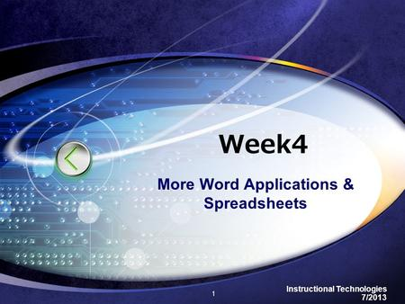 Instructional Technologies 7/2013 Week4 More Word Applications & Spreadsheets 1.