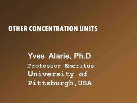 OTHER CONCENTRATION UNITS Yves Alarie, Ph.D Professor Emeritus U niversity of Pittsburgh,USA.