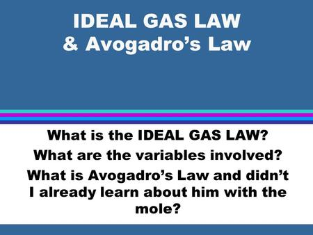 IDEAL GAS LAW & Avogadro's Law What is the IDEAL GAS LAW? What are the variables involved? What is Avogadro's Law and didn't I already learn about him.