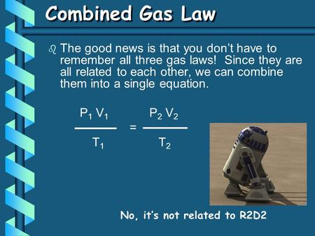b The good news is that you don't have to remember all three gas laws! Since they are all related to each other, we can combine them into a single equation.