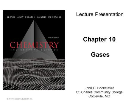 © 2012 Pearson Education, Inc. Chapter 10 Gases John D. Bookstaver St. Charles Community College Cottleville, MO Lecture Presentation.