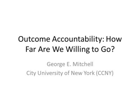Outcome Accountability: How Far Are We Willing to Go? George E. Mitchell City University of New York (CCNY)