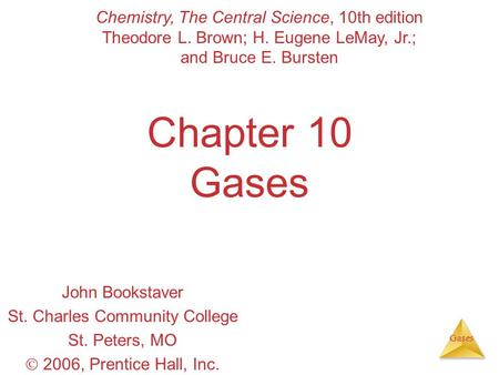 Gases Chapter 10 Gases John Bookstaver St. Charles Community College St. Peters, MO  2006, Prentice Hall, Inc. Chemistry, The Central Science, 10th edition.