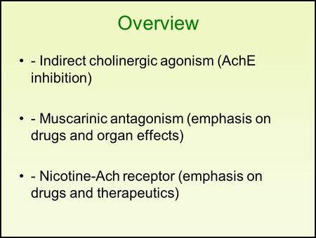 Overview - Indirect cholinergic agonism (AchE inhibition) - Muscarinic antagonism (emphasis on drugs and organ effects) - Nicotine-Ach receptor (emphasis.