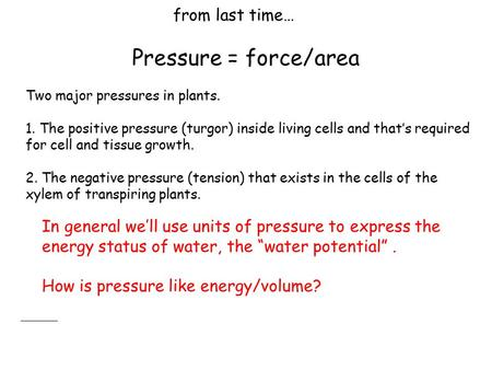 From last time… Pressure = force/area Two major pressures in plants. 1. The positive pressure (turgor) inside living cells and that's required for cell.