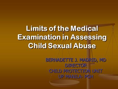 BERNADETTE J. MADRID, MD DIRECTOR CHILD PROTECTION UNIT UP MANILA- PGH BERNADETTE J. MADRID, MD DIRECTOR CHILD PROTECTION UNIT UP MANILA- PGH Limits of.