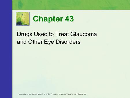 Drugs Used to Treat Glaucoma and Other Eye Disorders Chapter 43 Mosby items and derived items © 2010, 2007, 2004 by Mosby, Inc., an affiliate of Elsevier.