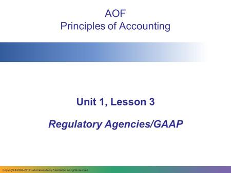 AOF Principles of Accounting Unit 1, Lesson 3 Regulatory Agencies/GAAP Copyright © 2008–2012 National Academy Foundation. All rights reserved.
