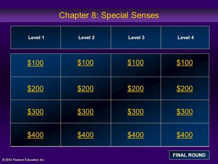 © 2012 Pearson Education, Inc. Chapter 8: Special Senses $100 $200 $300 $400 $100$100$100 $200 $300 $400 Level 1Level 2Level 3Level 4 FINAL ROUND.
