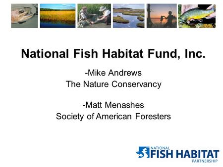 -Mike Andrews The Nature Conservancy -Matt Menashes Society of American Foresters National Fish Habitat Fund, Inc.