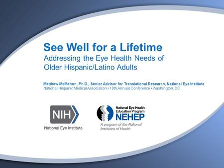 See Well for a Lifetime Addressing the Eye Health Needs of Older Hispanic/Latino Adults Matthew McMahon, Ph.D., Senior Advisor for Translational Research,