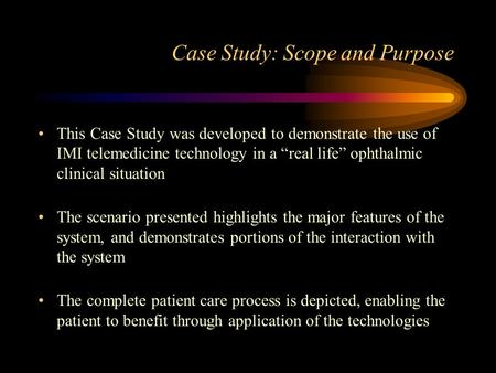 "Case Study: Scope and Purpose This Case Study was developed to demonstrate the use of IMI telemedicine technology in a ""real life"" ophthalmic clinical."