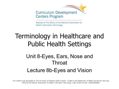 Terminology in Healthcare and Public Health Settings Unit 8-Eyes, Ears, Nose and Throat Lecture 8b-Eyes and Vision This material was developed by The University.