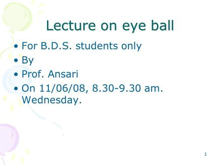 1 Lecture on eye ball For B.D.S. students only By Prof. Ansari On 11/06/08, 8.30-9.30 am. Wednesday.