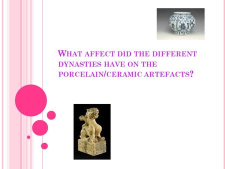 W HAT AFFECT DID THE DIFFERENT DYNASTIES HAVE ON THE PORCELAIN / CERAMIC ARTEFACTS ?