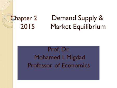 Chapter 2 2015 Chapter 2 Demand Supply & 2015 Market Equilibrium Prof. Dr. Mohamed I. Migdad Professor of <strong>Economics</strong>.