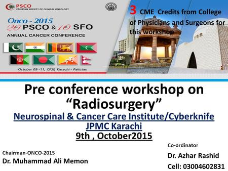 "Pre conference workshop on ""Radiosurgery"" Neurospinal & Cancer Care Institute/Cyberknife JPMC Karachi 9th, October2015 3 CME Credits from College of Physicians."