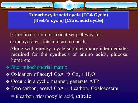 Tricarboxylic acid cycle (TCA Cycle) [Kreb's cycle] [Citric acid cycle] Is the final common oxidative pathway for carbohydrates, fats and amino acids Along.